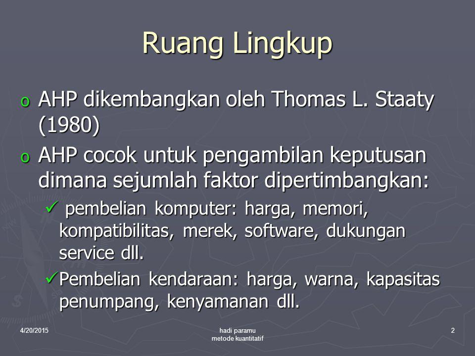 4/20/2015hadi paramu metode kuantitatif 2 Ruang Lingkup o AHP dikembangkan oleh Thomas L. Staaty (1980) o AHP cocok untuk pengambilan keputusan dimana