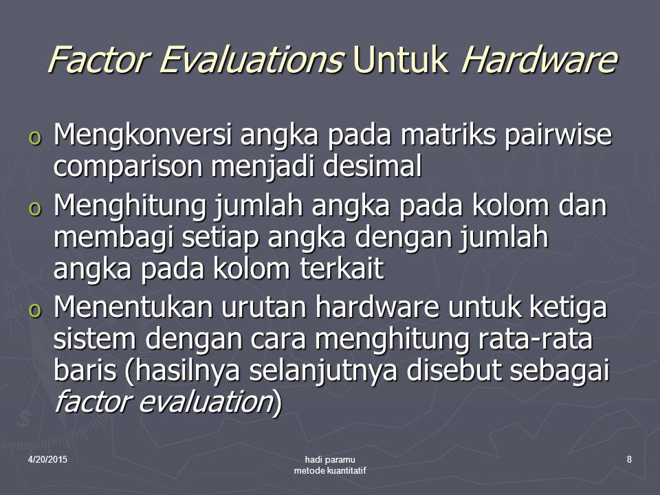 4/20/2015hadi paramu metode kuantitatif 8 Factor Evaluations Untuk Hardware o Mengkonversi angka pada matriks pairwise comparison menjadi desimal o Me
