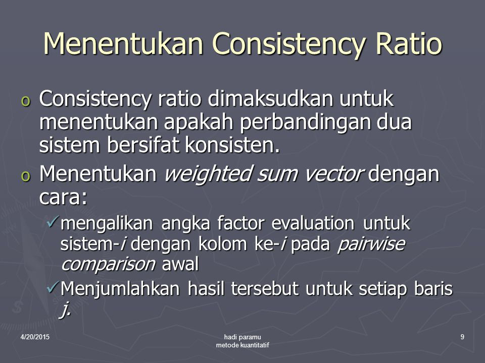 4/20/2015hadi paramu metode kuantitatif 9 Menentukan Consistency Ratio o Consistency ratio dimaksudkan untuk menentukan apakah perbandingan dua sistem