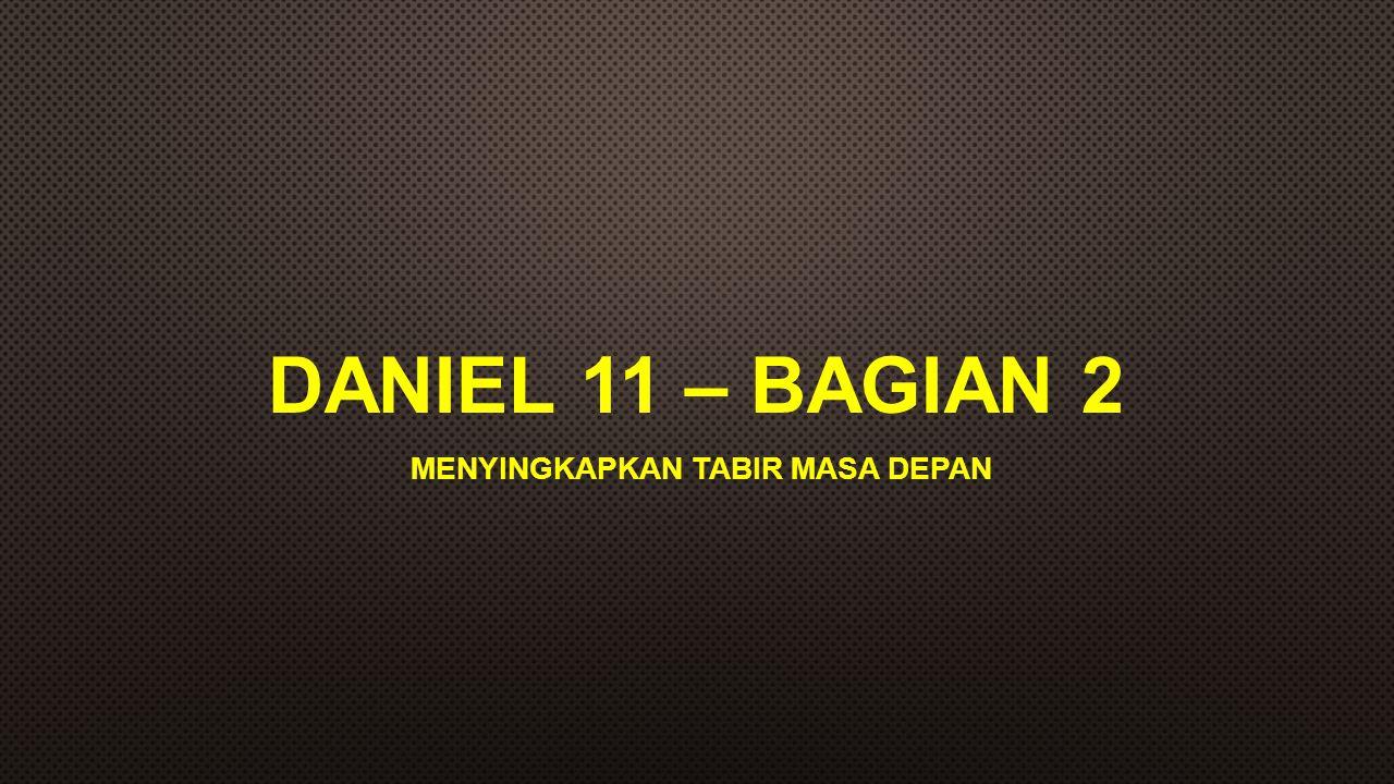 DANIEL 11 – BAGIAN 2 MENYINGKAPKAN TABIR MASA DEPAN
