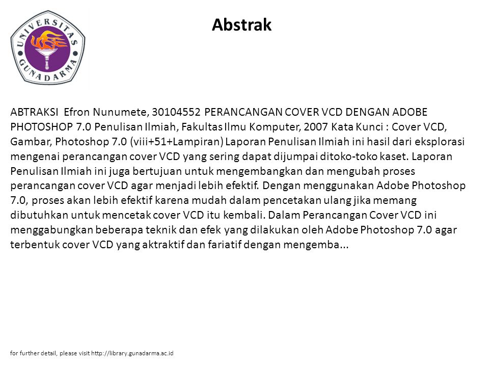 Abstrak ABTRAKSI Efron Nunumete, 30104552 PERANCANGAN COVER VCD DENGAN ADOBE PHOTOSHOP 7.0 Penulisan Ilmiah, Fakultas Ilmu Komputer, 2007 Kata Kunci : Cover VCD, Gambar, Photoshop 7.0 (viii+51+Lampiran) Laporan Penulisan Ilmiah ini hasil dari eksplorasi mengenai perancangan cover VCD yang sering dapat dijumpai ditoko-toko kaset.