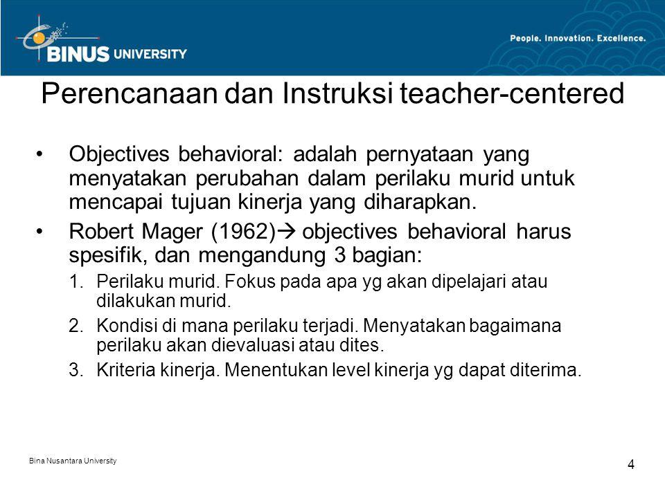 Bina Nusantara University 4 Perencanaan dan Instruksi teacher-centered Objectives behavioral: adalah pernyataan yang menyatakan perubahan dalam perila