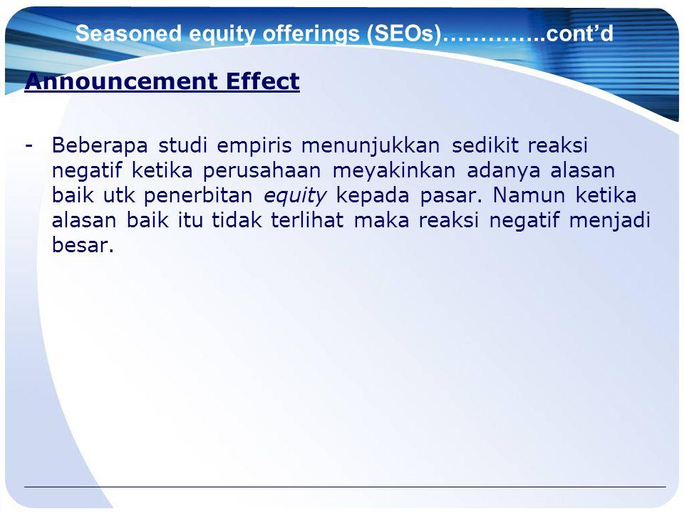 Seasoned equity offerings (SEOs)…………..cont'd Announcement Effect -Beberapa studi empiris menunjukkan sedikit reaksi negatif ketika perusahaan meyakinkan adanya alasan baik utk penerbitan equity kepada pasar.