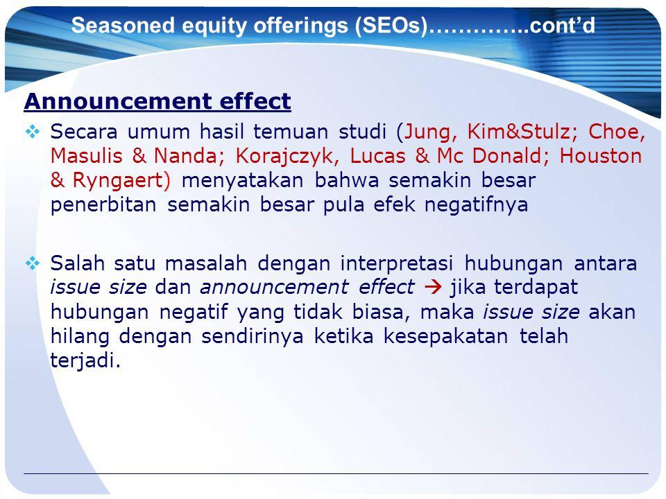 Seasoned equity offerings (SEOs)…………..cont'd Announcement effect  Secara umum hasil temuan studi (Jung, Kim&Stulz; Choe, Masulis & Nanda; Korajczyk,