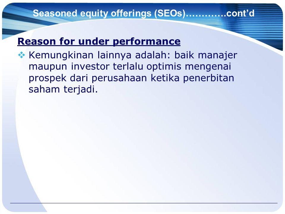 Seasoned equity offerings (SEOs)………….cont'd Reason for under performance  Kemungkinan lainnya adalah: baik manajer maupun investor terlalu optimis mengenai prospek dari perusahaan ketika penerbitan saham terjadi.