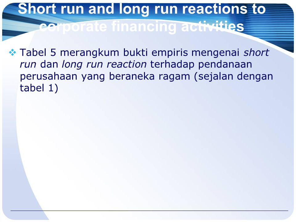 Short run and long run reactions to corporate financing activities  Tabel 5 merangkum bukti empiris mengenai short run dan long run reaction terhadap pendanaan perusahaan yang beraneka ragam (sejalan dengan tabel 1)