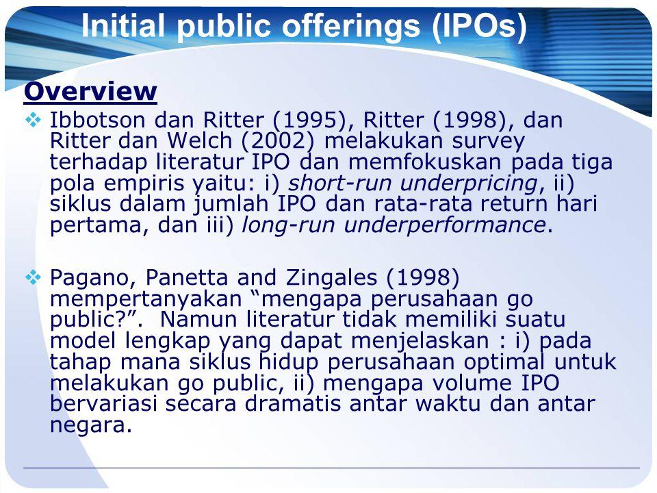 Initial public offerings (IPOs) Overview  Ibbotson dan Ritter (1995), Ritter (1998), dan Ritter dan Welch (2002) melakukan survey terhadap literatur IPO dan memfokuskan pada tiga pola empiris yaitu: i) short-run underpricing, ii) siklus dalam jumlah IPO dan rata-rata return hari pertama, dan iii) long-run underperformance.