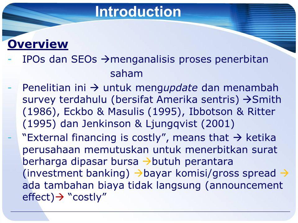 Introduction Overview -IPOs dan SEOs  menganalisis proses penerbitan saham -Penelitian ini  untuk mengupdate dan menambah survey terdahulu (bersifat Amerika sentris)  Smith (1986), Eckbo & Masulis (1995), Ibbotson & Ritter (1995) dan Jenkinson & Ljungqvist (2001) - External financing is costly , means that  ketika perusahaan memutuskan untuk menerbitkan surat berharga dipasar bursa  butuh perantara (investment banking)  bayar komisi/gross spread  ada tambahan biaya tidak langsung (announcement effect)  costly
