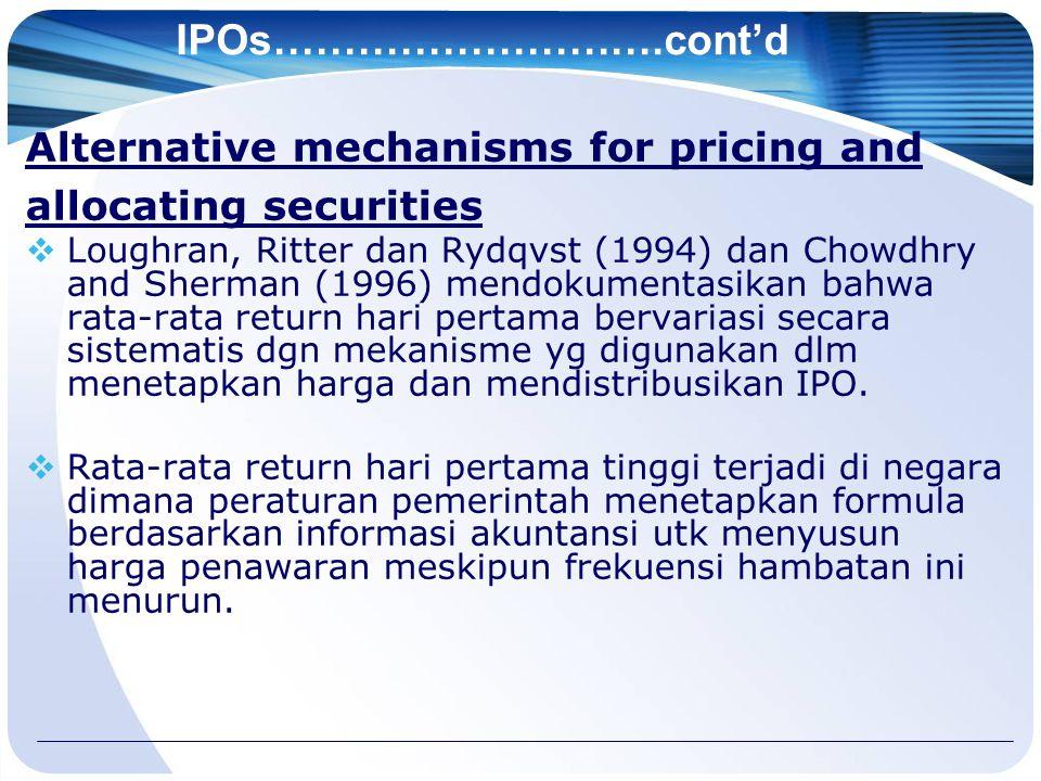 IPOs……………………….cont'd Alternative mechanisms for pricing and allocating securities  Loughran, Ritter dan Rydqvst (1994) dan Chowdhry and Sherman (1996) mendokumentasikan bahwa rata-rata return hari pertama bervariasi secara sistematis dgn mekanisme yg digunakan dlm menetapkan harga dan mendistribusikan IPO.