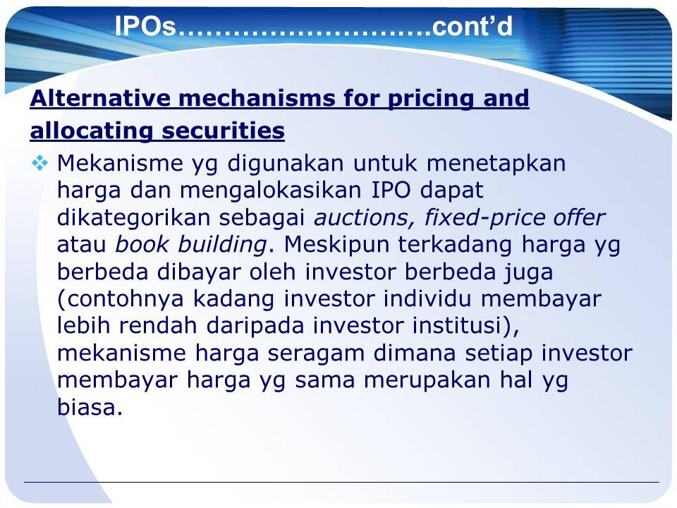 IPOs……………………….cont'd Alternative mechanisms for pricing and allocating securities  Mekanisme yg digunakan untuk menetapkan harga dan mengalokasikan IPO dapat dikategorikan sebagai auctions, fixed-price offer atau book building.