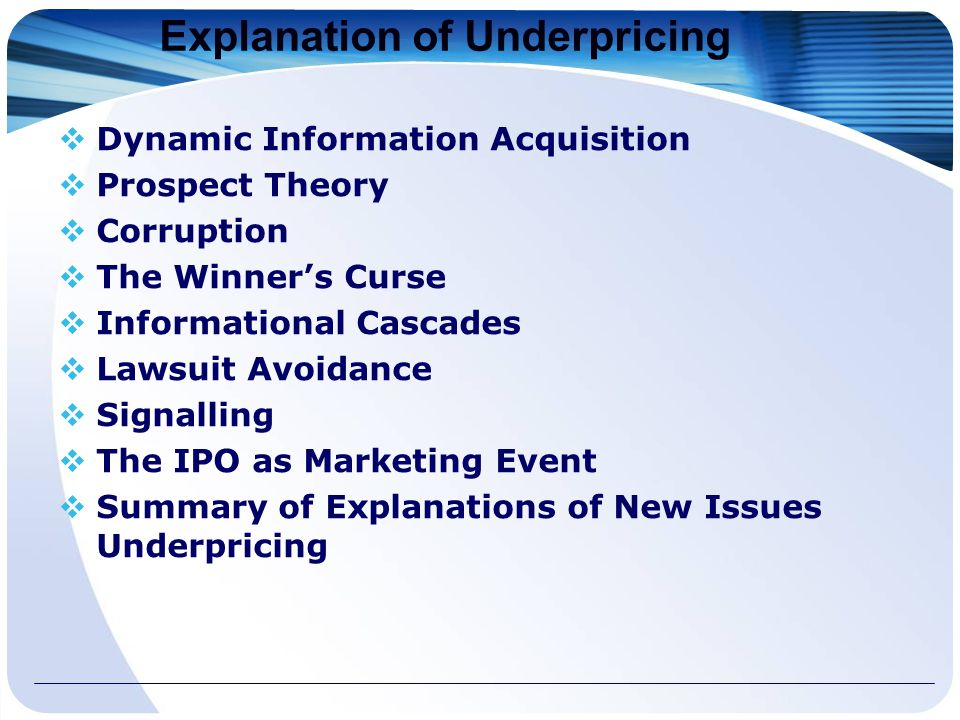 Explanation of Underpricing  Dynamic Information Acquisition  Prospect Theory  Corruption  The Winner's Curse  Informational Cascades  Lawsuit Avoidance  Signalling  The IPO as Marketing Event  Summary of Explanations of New Issues Underpricing