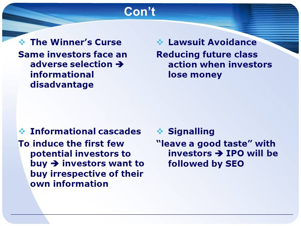 Con't  The Winner's Curse Same investors face an adverse selection  informational disadvantage  Lawsuit Avoidance Reducing future class action when investors lose money  Informational cascades To induce the first few potential investors to buy  investors want to buy irrespective of their own information  Signalling leave a good taste with investors  IPO will be followed by SEO