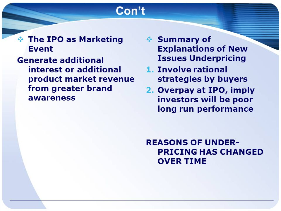 Con't  The IPO as Marketing Event Generate additional interest or additional product market revenue from greater brand awareness  Summary of Explanations of New Issues Underpricing 1.Involve rational strategies by buyers 2.Overpay at IPO, imply investors will be poor long run performance REASONS OF UNDER- PRICING HAS CHANGED OVER TIME