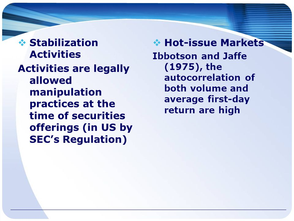  Stabilization Activities Activities are legally allowed manipulation practices at the time of securities offerings (in US by SEC's Regulation)  Hot