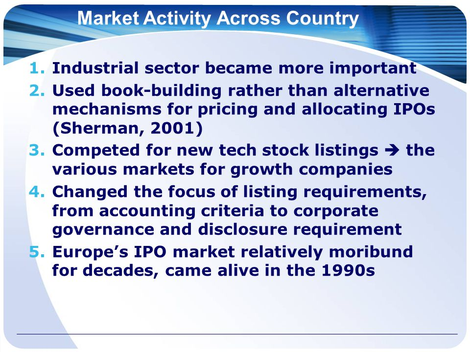 Market Activity Across Country 1.Industrial sector became more important 2.Used book-building rather than alternative mechanisms for pricing and allocating IPOs (Sherman, 2001) 3.Competed for new tech stock listings  the various markets for growth companies 4.Changed the focus of listing requirements, from accounting criteria to corporate governance and disclosure requirement 5.Europe's IPO market relatively moribund for decades, came alive in the 1990s