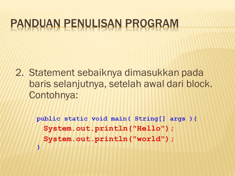 2. Statement sebaiknya dimasukkan pada baris selanjutnya, setelah awal dari block. Contohnya: public static void main( String[] args ){ System.out.pri