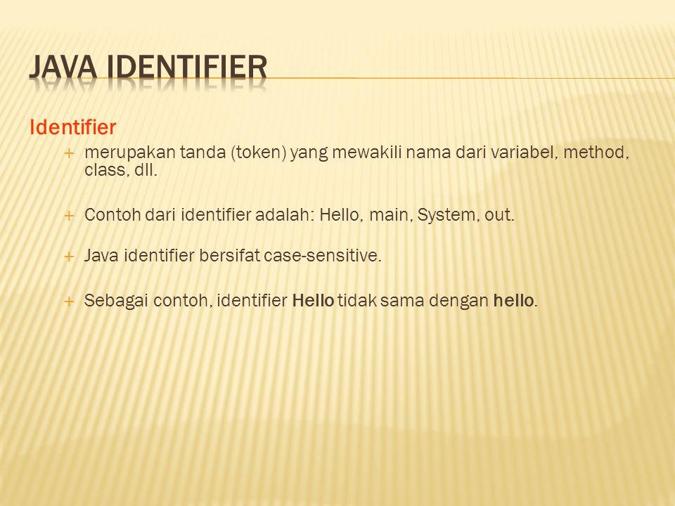 Identifier  merupakan tanda (token) yang mewakili nama dari variabel, method, class, dll.  Contoh dari identifier adalah: Hello, main, System, out.