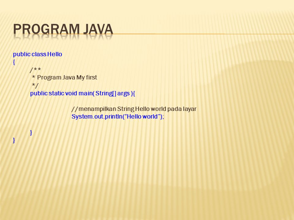 public class Hello { /** * Program Java My first */ public static void main( String[] args ){ //menampilkan String Hello world pada layar System.out.p