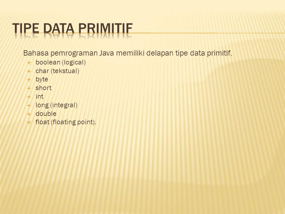 Bahasa pemrograman Java memiliki delapan tipe data primitif.  boolean (logical)  char (tekstual)  byte  short  int  long (integral)  double  f