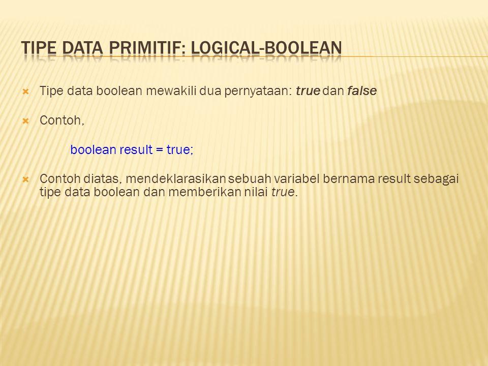  Tipe data boolean mewakili dua pernyataan: true dan false  Contoh, boolean result = true;  Contoh diatas, mendeklarasikan sebuah variabel bernama