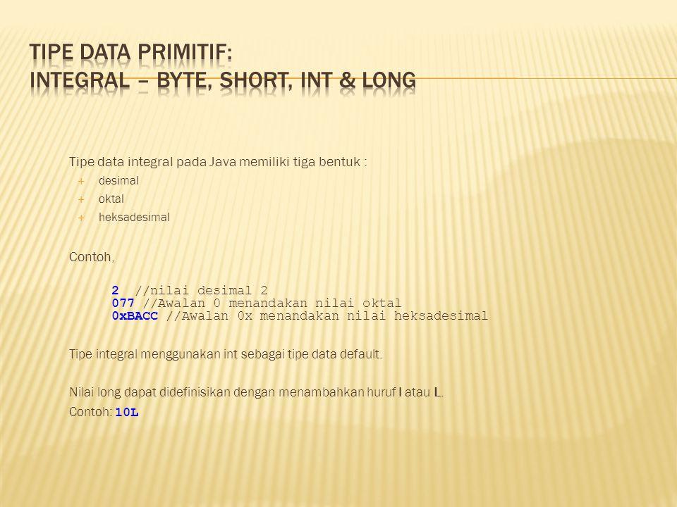 Tipe data integral pada Java memiliki tiga bentuk :  desimal  oktal  heksadesimal Contoh, 2 //nilai desimal 2 077 //Awalan 0 menandakan nilai oktal