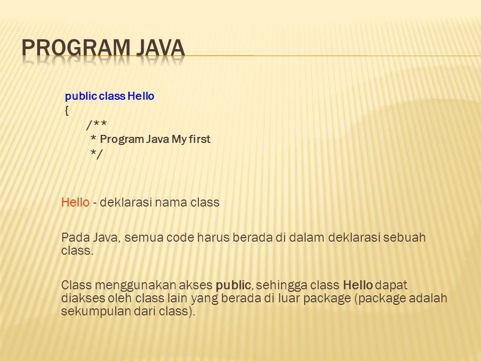 public class Hello { /** * Program Java My first */ Hello - deklarasi nama class Pada Java, semua code harus berada di dalam deklarasi sebuah class. C