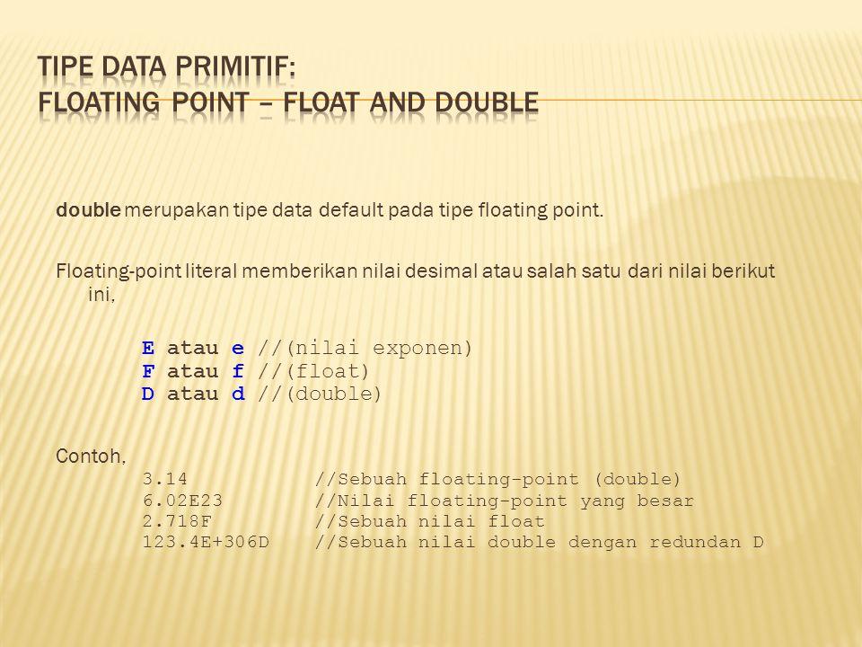 double merupakan tipe data default pada tipe floating point. Floating-point literal memberikan nilai desimal atau salah satu dari nilai berikut ini, E