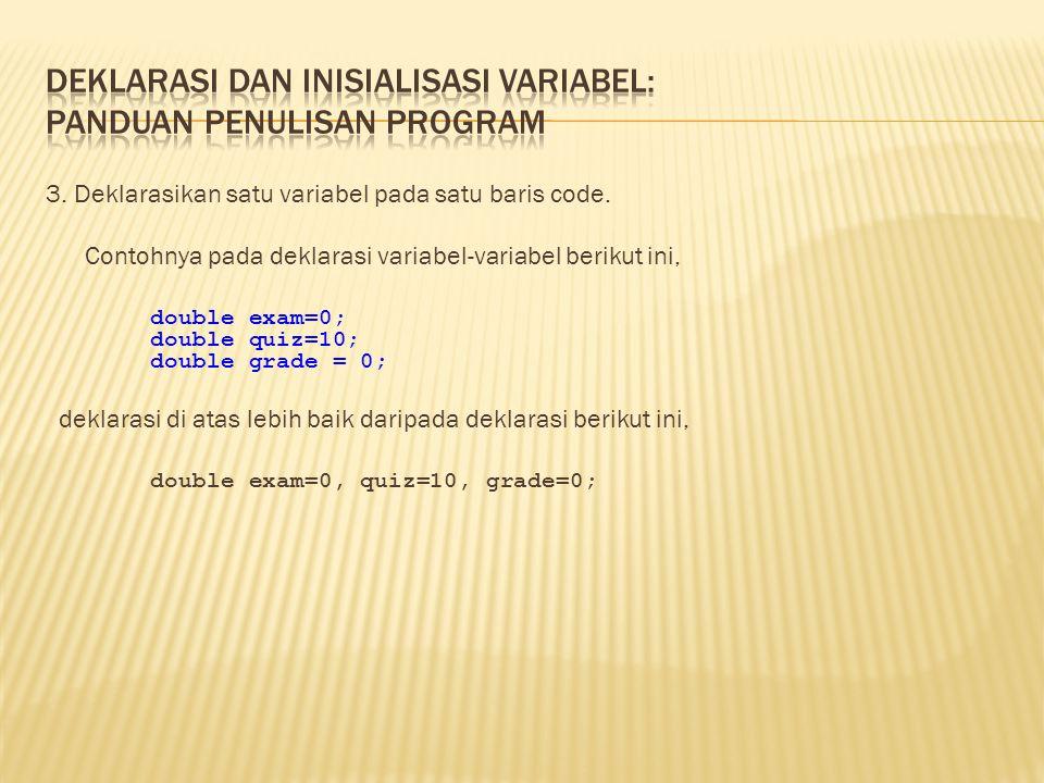 3. Deklarasikan satu variabel pada satu baris code. Contohnya pada deklarasi variabel-variabel berikut ini, double exam=0; double quiz=10; double grad