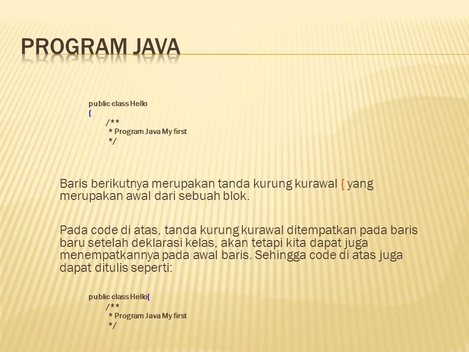 public class Hello { /** * Program Java My first */ Baris berikutnya merupakan tanda kurung kurawal { yang merupakan awal dari sebuah blok. Pada code