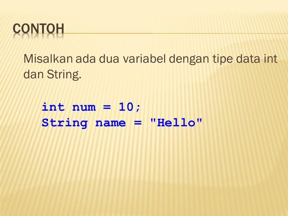 Misalkan ada dua variabel dengan tipe data int dan String. int num = 10; String name =