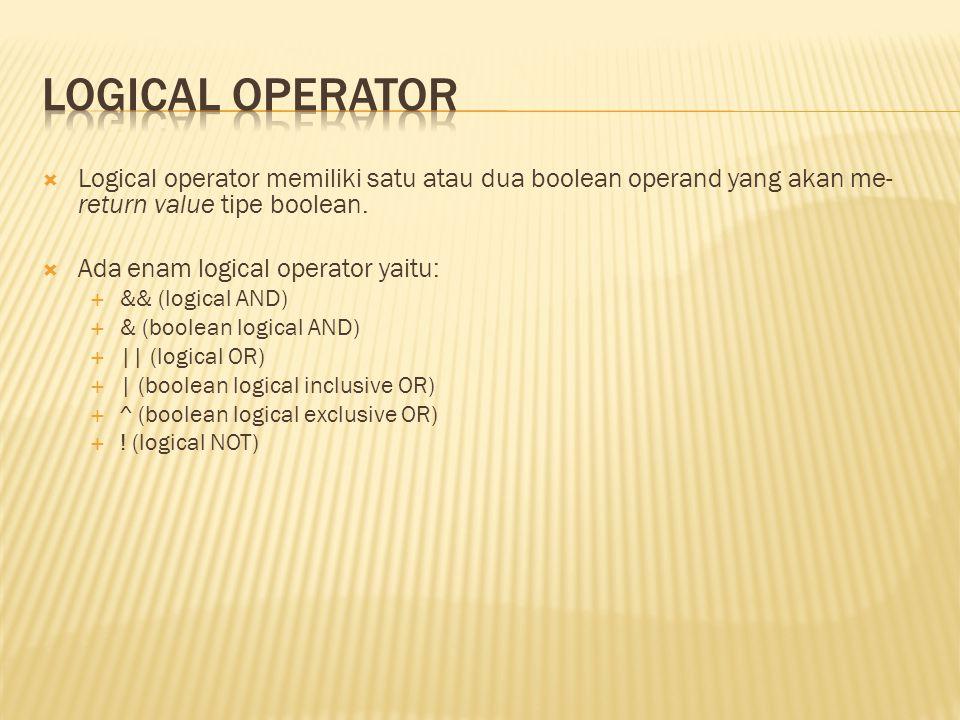  Logical operator memiliki satu atau dua boolean operand yang akan me- return value tipe boolean.  Ada enam logical operator yaitu:  && (logical AN