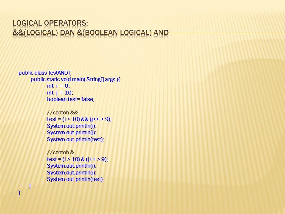 public class TestAND { public static void main( String[] args ){ int i = 0; int j = 10; boolean test= false; //contoh && test = (i > 10) && (j++ > 9);