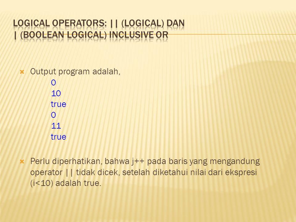  Output program adalah, 0 10 true 0 11 true  Perlu diperhatikan, bahwa j++ pada baris yang mengandung operator || tidak dicek, setelah diketahui nil