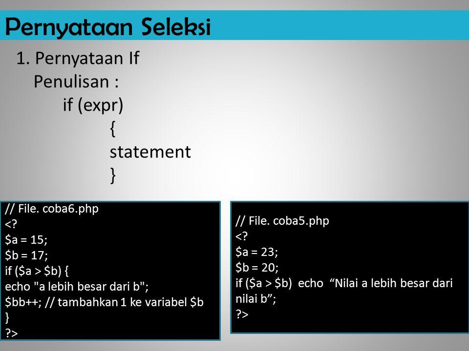"Pernyataan Seleksi 1. Pernyataan If Penulisan : if (expr) { statement } // File. coba5.php <? $a = 23; $b = 20; if ($a > $b) echo ""Nilai a lebih besar"