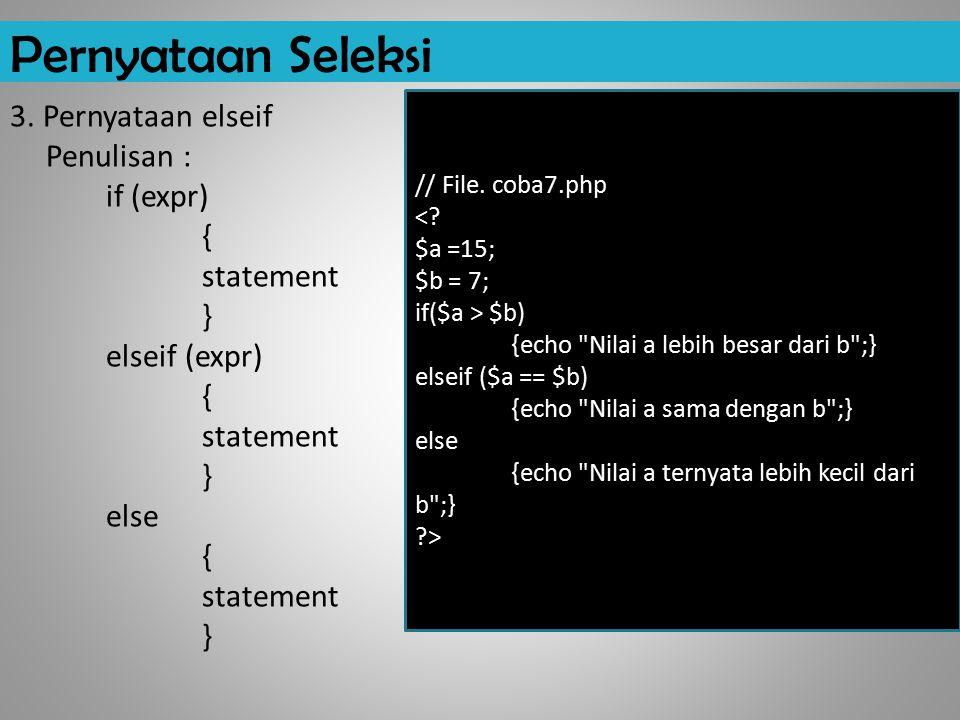Pernyataan Seleksi 3. Pernyataan elseif Penulisan : if (expr) { statement } elseif (expr) { statement } else { statement } // File. coba7.php <? $a =1