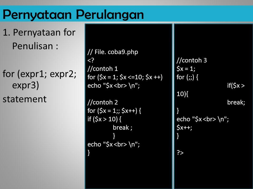 Pernyataan Perulangan 1. Pernyataan for Penulisan : for (expr1; expr2; expr3) statement // File. coba9.php <? //contoh 1 for ($x = 1; $x <=10; $x ++)