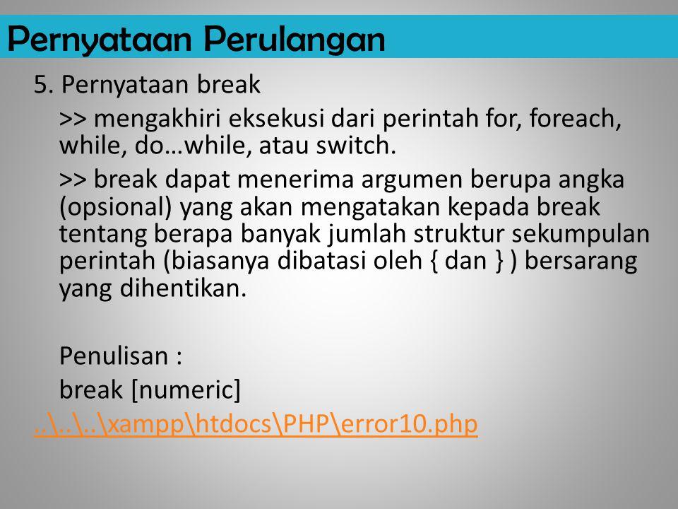 Pernyataan Perulangan 5. Pernyataan break >> mengakhiri eksekusi dari perintah for, foreach, while, do…while, atau switch. >> break dapat menerima arg