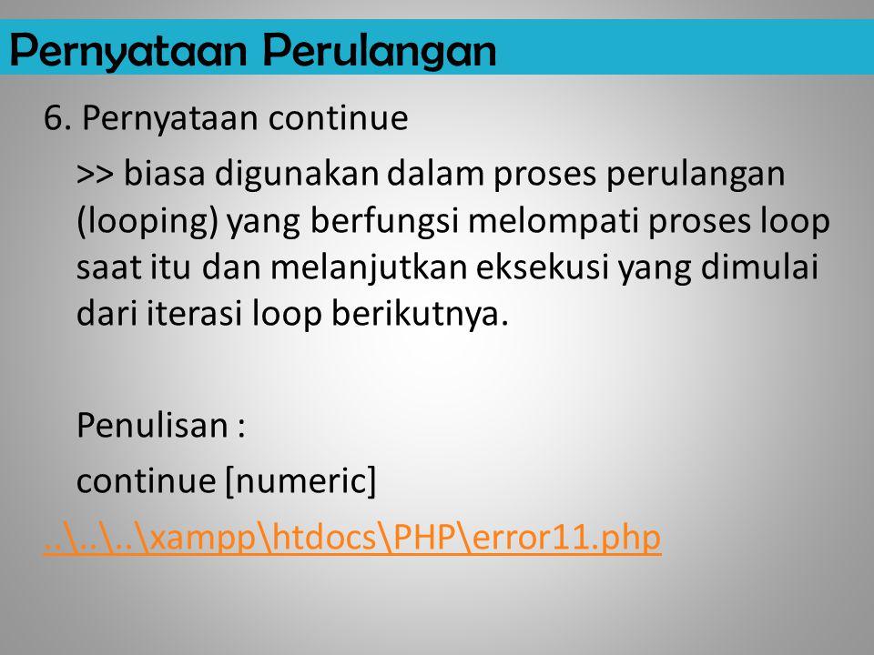 Pernyataan Perulangan 6. Pernyataan continue >> biasa digunakan dalam proses perulangan (looping) yang berfungsi melompati proses loop saat itu dan me