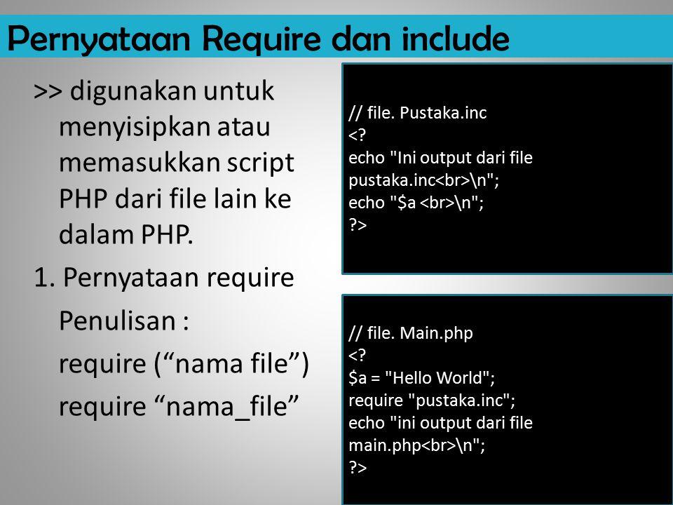 Pernyataan Require dan include >> digunakan untuk menyisipkan atau memasukkan script PHP dari file lain ke dalam PHP. 1. Pernyataan require Penulisan