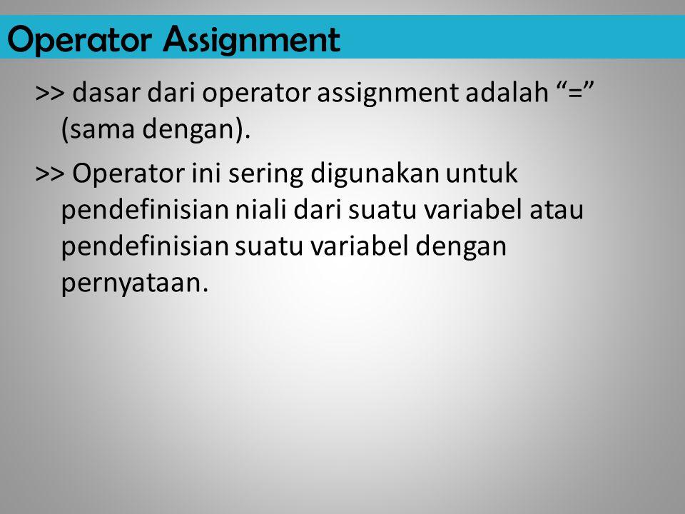 """Operator Assignment >> dasar dari operator assignment adalah """"="""" (sama dengan). >> Operator ini sering digunakan untuk pendefinisian niali dari suatu"""