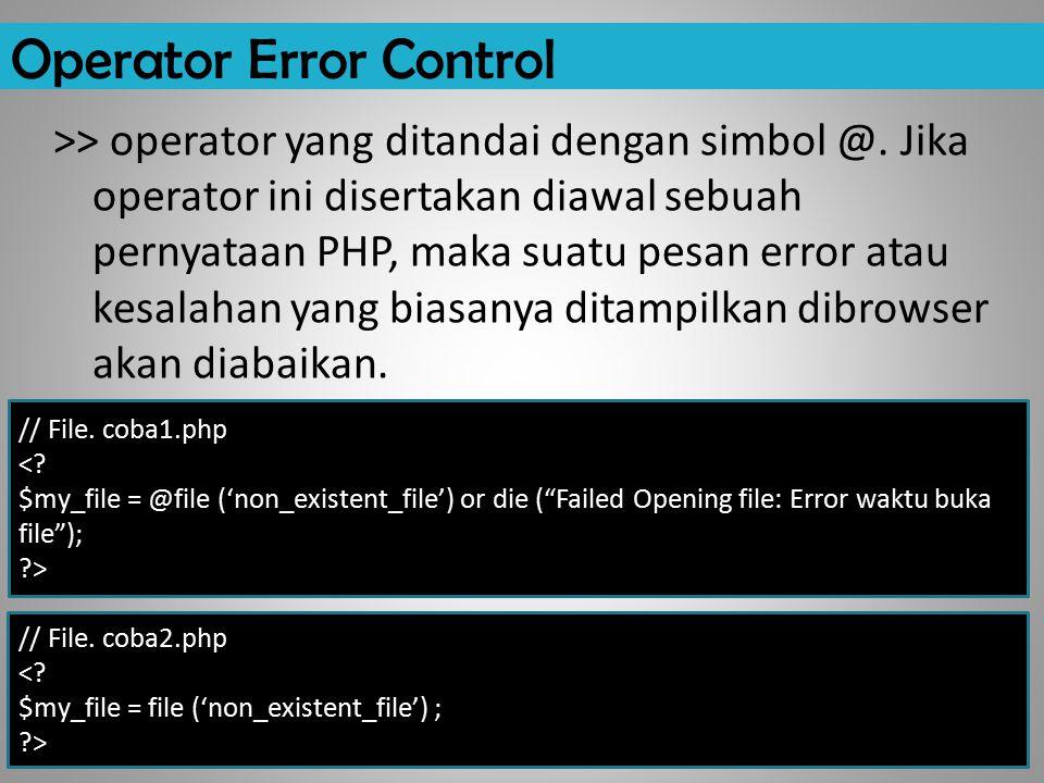 Operator Error Control >> operator yang ditandai dengan simbol @. Jika operator ini disertakan diawal sebuah pernyataan PHP, maka suatu pesan error at