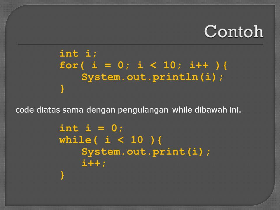 code diatas sama dengan pengulangan-while dibawah ini. int i; for( i = 0; i < 10; i++ ){ System.out.println(i); } int i = 0; while( i < 10 ){ System.o