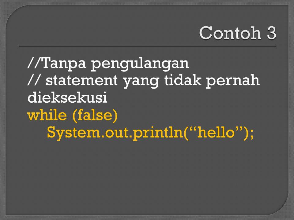 """//Tanpa pengulangan // statement yang tidak pernah dieksekusi while (false) System.out.println(""""hello"""");"""