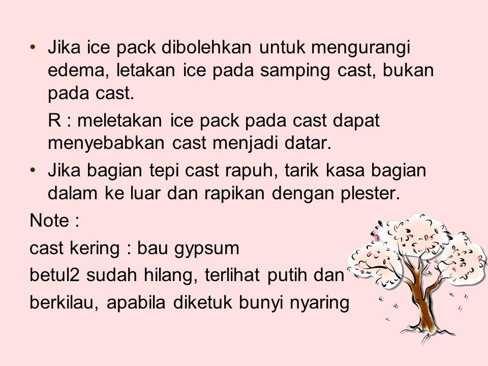 Jika ice pack dibolehkan untuk mengurangi edema, letakan ice pada samping cast, bukan pada cast.