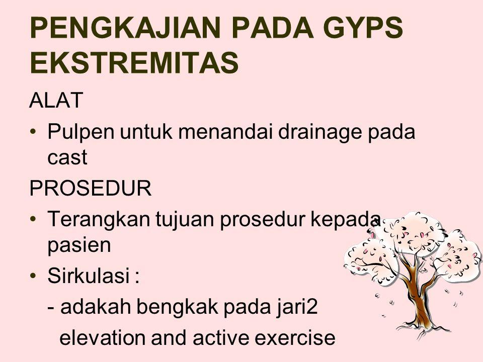 PENGKAJIAN PADA GYPS EKSTREMITAS ALAT Pulpen untuk menandai drainage pada cast PROSEDUR Terangkan tujuan prosedur kepada pasien Sirkulasi : - adakah bengkak pada jari2 elevation and active exercise