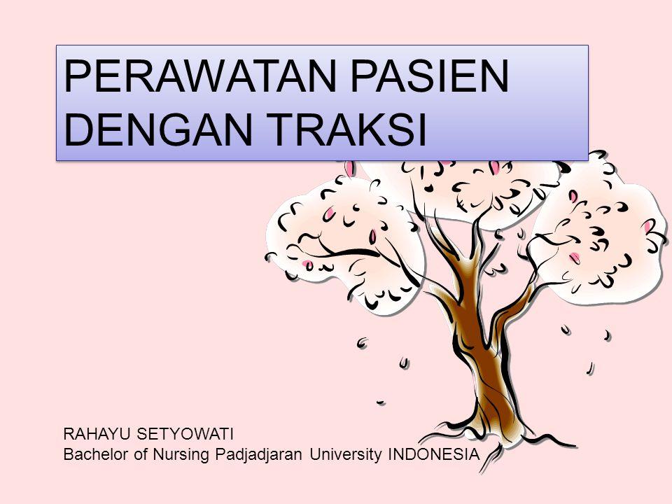 PERAWATAN PASIEN DENGAN TRAKSI RAHAYU SETYOWATI Bachelor of Nursing Padjadjaran University INDONESIA