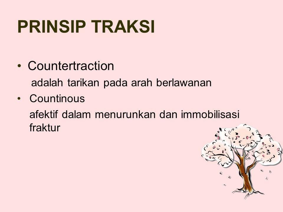 PRINSIP TRAKSI Countertraction adalah tarikan pada arah berlawanan Countinous afektif dalam menurunkan dan immobilisasi fraktur