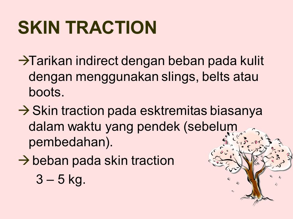 SKIN TRACTION  Tarikan indirect dengan beban pada kulit dengan menggunakan slings, belts atau boots.