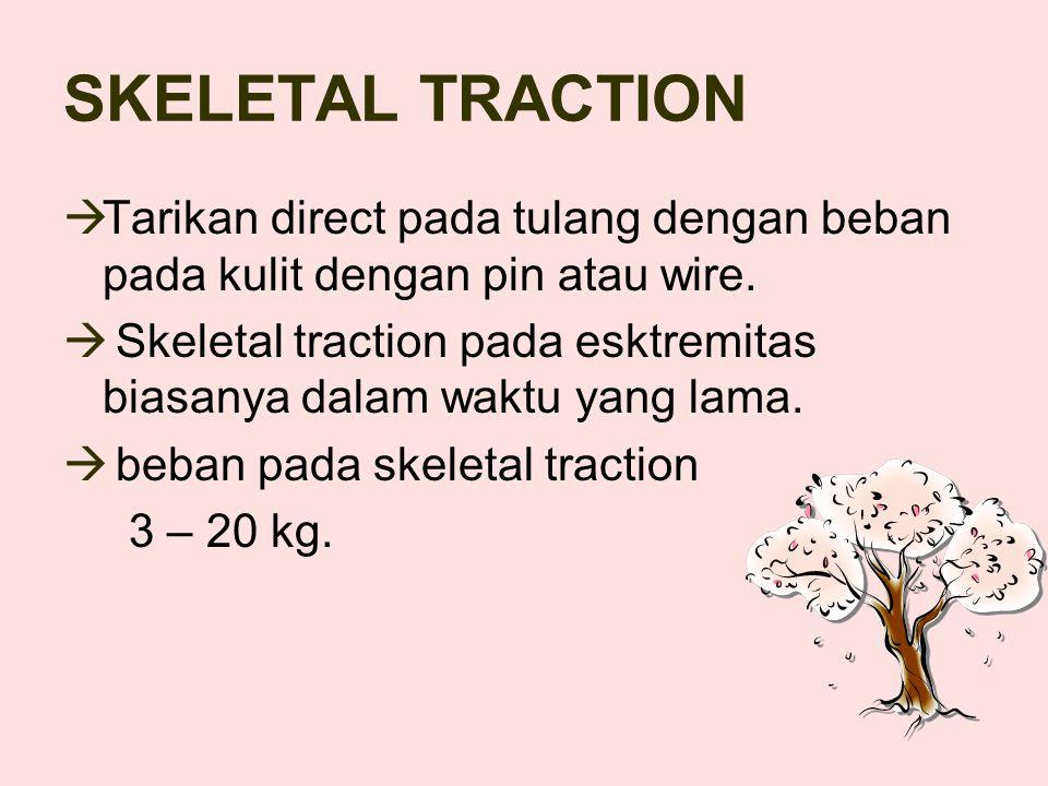 SKELETAL TRACTION  Tarikan direct pada tulang dengan beban pada kulit dengan pin atau wire.