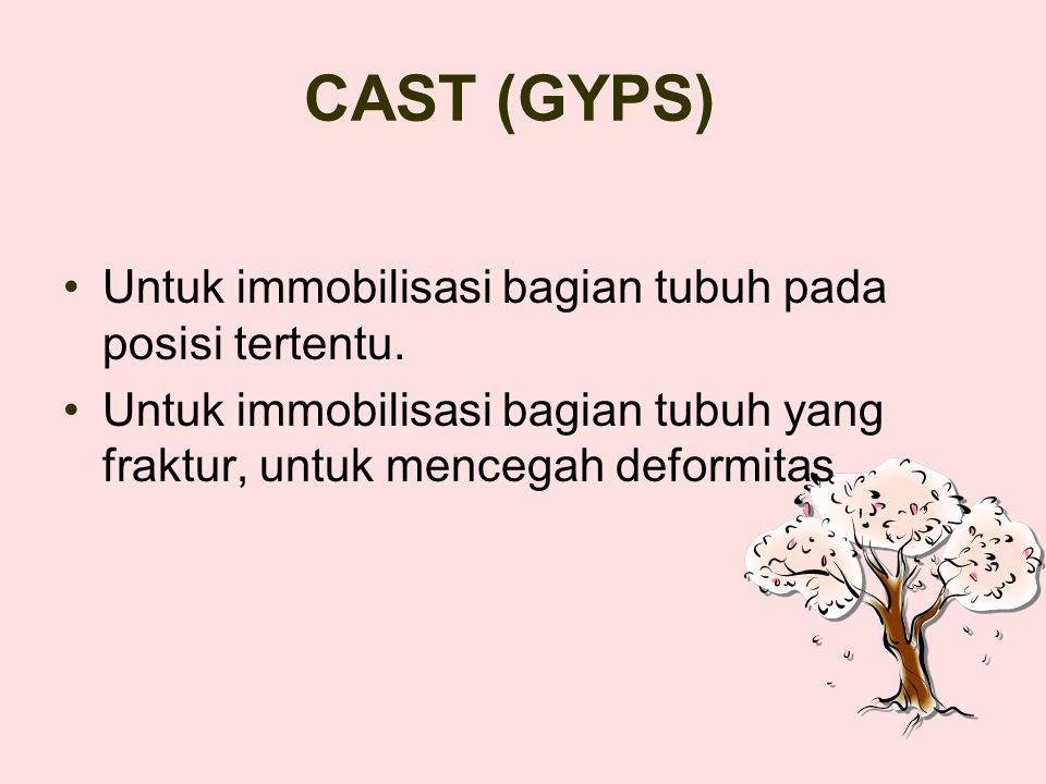CAST (GYPS) Untuk immobilisasi bagian tubuh pada posisi tertentu.